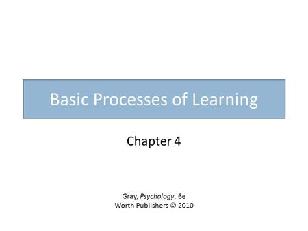 Basic Processes of Learning Chapter 4 Gray, Psychology, 6e Worth Publishers © 2010.