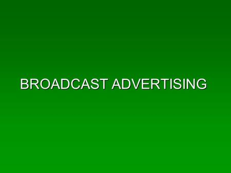 BROADCAST ADVERTISING. The Players AdvertisersAdvertisers AgenciesAgencies MediaMedia RegulatorsRegulators Sales RepsSales Reps Support – research, buyers,