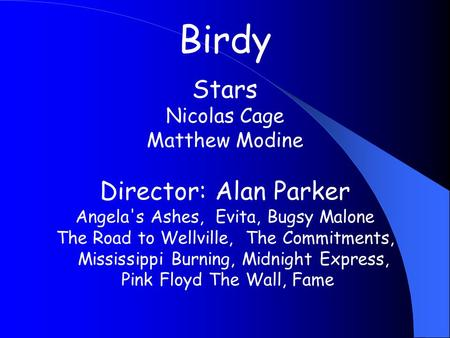 Birdy Stars Nicolas Cage Matthew Modine Director: Alan Parker Angela's Ashes, Evita, Bugsy Malone The Road to Wellville, The Commitments, Mississippi Burning,