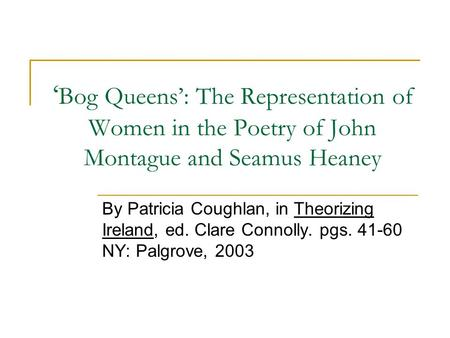 ' Bog Queens': The Representation of Women in the Poetry of John Montague and Seamus Heaney By Patricia Coughlan, in Theorizing Ireland, ed. Clare Connolly.
