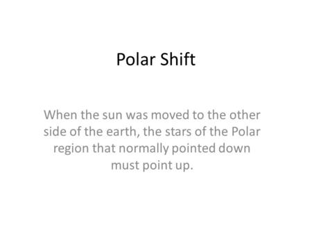 Polar Shift When the sun was moved to the other side of the earth, the stars of the Polar region that normally pointed down must point up.