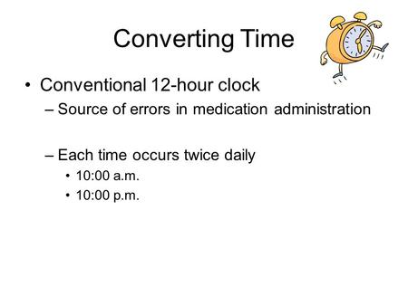 Converting Time Conventional 12-hour clock –Source of errors in medication administration –Each time occurs twice daily 10:00 a.m. 10:00 p.m.