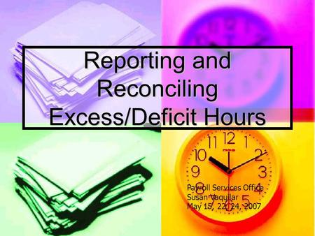 Reporting and Reconciling Excess/Deficit Hours Payroll Services Office Susan Vaquilar May 15, 22, 24, 2007.