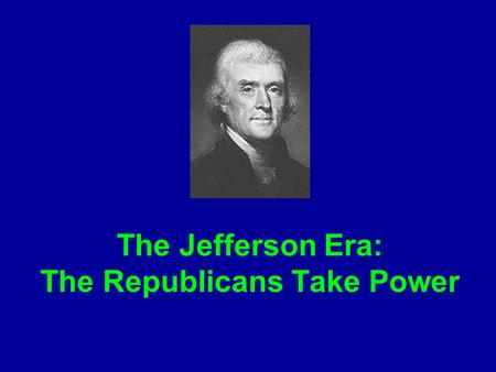 The Jefferson Era: The Republicans Take Power. The Election of 1800 Thomas Jefferson and Aaron Burr tied with 73 votes each. (Adams was a distant 3rd)