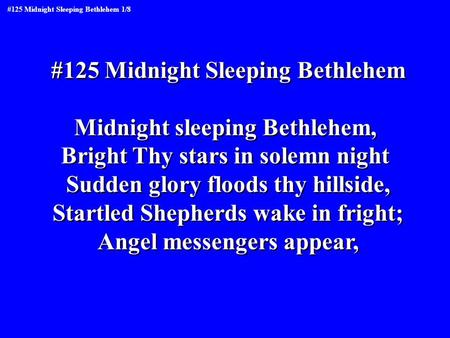 #125 Midnight Sleeping Bethlehem Midnight sleeping Bethlehem, Bright Thy stars in solemn night Sudden glory floods thy hillside, Startled Shepherds wake.
