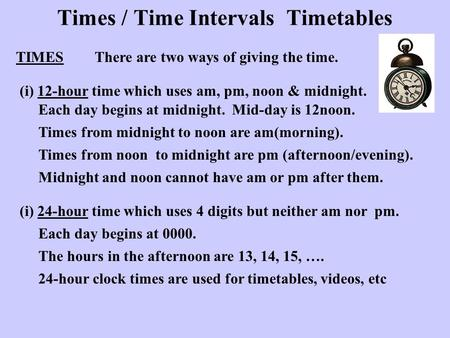 Times / Time Intervals Timetables TIMESThere are two ways of giving the time. (i) 12-hour time which uses am, pm, noon & midnight. Each day begins at midnight.