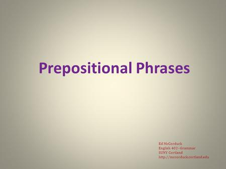 Prepositional Phrases Ed McCorduck English 402--Grammar SUNY Cortland