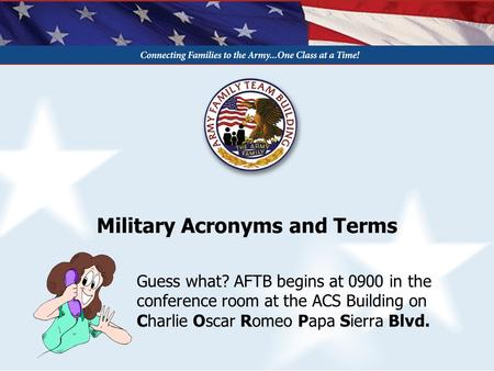 Military Acronyms and Terms Guess what? AFTB begins at 0900 in the conference room at the ACS Building on Charlie Oscar Romeo Papa Sierra Blvd.