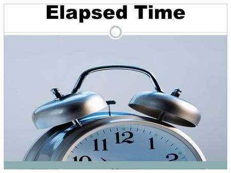 Elapsed Time. Finding Elapsed Time Given a starting time and an ending time, find out how much time was spent. Given a start time and the amount of time.