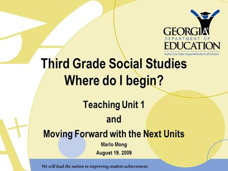 Third Grade Social Studies Where do I begin? Teaching Unit 1 and Moving Forward with the Next Units Marlo Mong August 19. 2009.