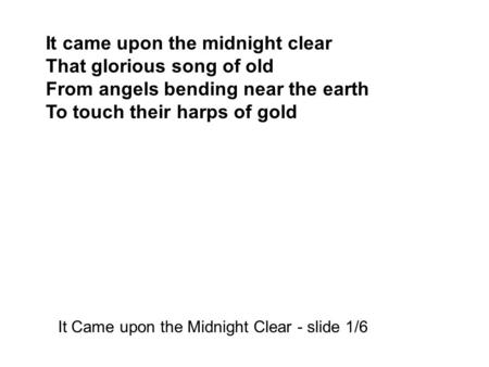 It came upon the midnight clear That glorious song of old From angels bending near the earth To touch their harps of gold It Came upon the Midnight Clear.