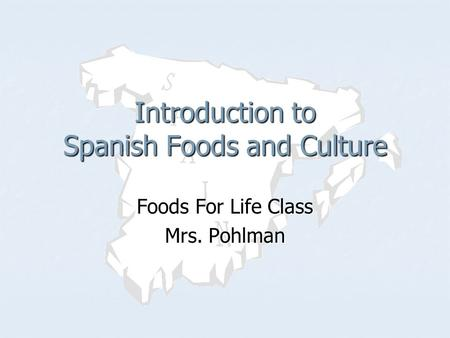Foods For Life Class Mrs. Pohlman Introduction to Spanish Foods and Culture.