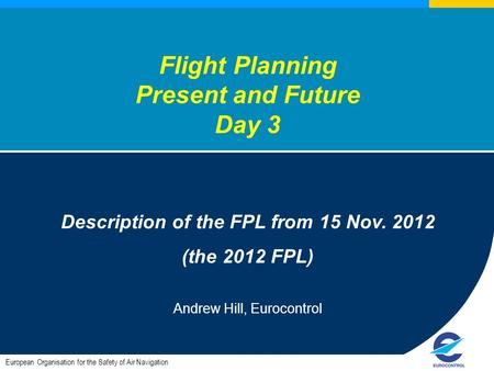 European Organisation for the Safety of Air Navigation Flight Planning Present and Future Day 3 Description of the FPL from 15 Nov. 2012 (the 2012 FPL)
