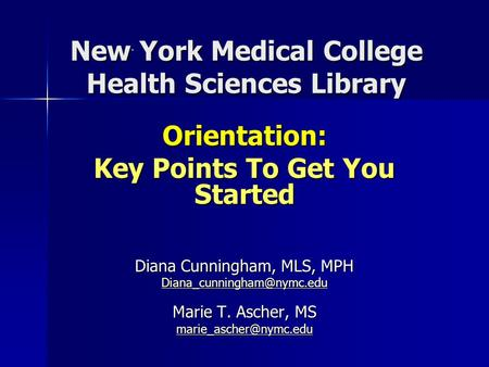 New York Medical College Health Sciences Library Orientation: Key Points To Get You Started Diana Cunningham, MLS, MPH Marie.