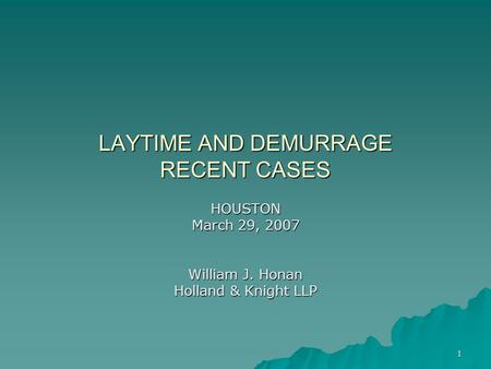 1 LAYTIME AND DEMURRAGE RECENT CASES HOUSTON March 29, 2007 William J. Honan Holland & Knight LLP.