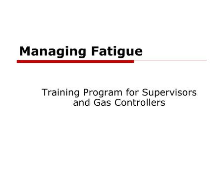 Managing Fatigue Training Program for Supervisors and Gas Controllers.