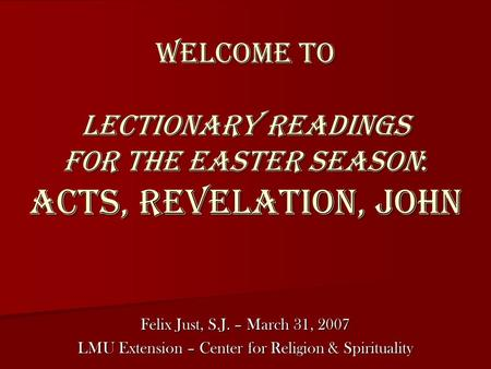 Welcome to Lectionary Readings for the Easter Season: Acts, Revelation, John Felix Just, S.J. – March 31, 2007 LMU Extension – Center for Religion & Spirituality.