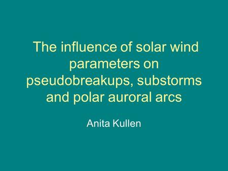 The influence of solar wind parameters on pseudobreakups, substorms and polar auroral arcs Anita Kullen.