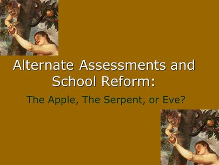Alternate Assessments and School Reform: The Apple, The Serpent, or Eve?