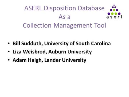 ASERL Disposition Database As a Collection Management Tool Bill Sudduth, University of South Carolina Liza Weisbrod, Auburn University Adam Haigh, Lander.
