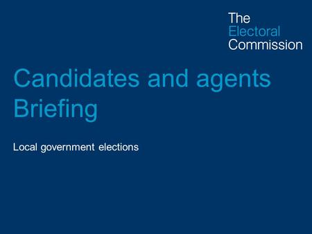 Candidates and agents Briefing Local government elections.