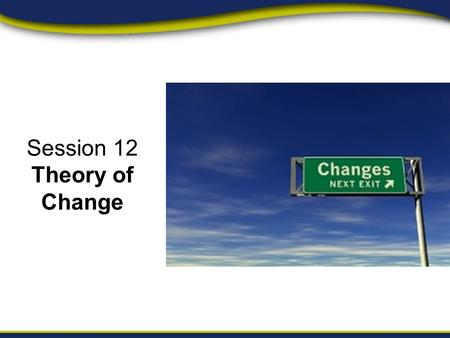 Session 12 Theory of Change. Session Objectives Module 1, Unit 3, Session 12 By the end of this session, campaign managers should be able to: Define a.