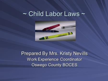 ~ Child Labor Laws ~ Prepared By Mrs. Kristy Nevills Work Experience Coordinator Oswego County BOCES.