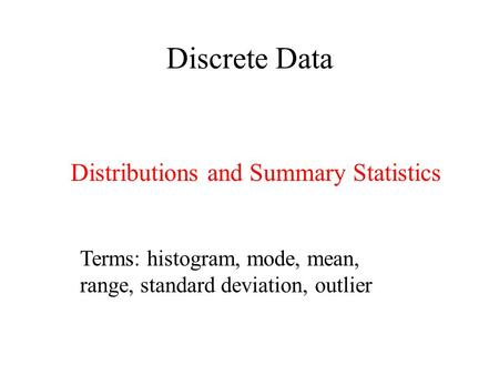 Discrete Data Distributions and Summary Statistics Terms: histogram, mode, mean, range, standard deviation, outlier.
