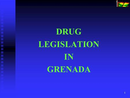 1 DRUG LEGISLATION IN GRENADA. 2 There are at least seventeen pieces of legislation in Grenada which deal with various aspects of 'drugs'. The principal.