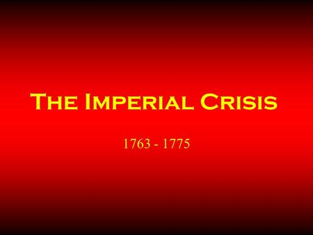 The Imperial Crisis 1763 - 1775. Developing Crisis The colonies remained loyal Englishmen, though they continued to be unruly: they are seen on the home.