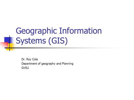 Geographic Information Systems (GIS) Dr. Roy Cole Department of geography and Planning GVSU.