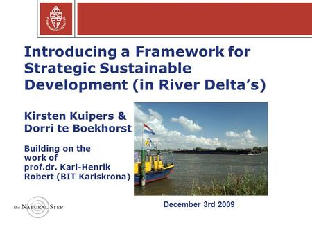 Introducing a Framework for Strategic Sustainable Development (in River Delta's) Kirsten Kuipers & Dorri te Boekhorst Building on the work of prof.dr.