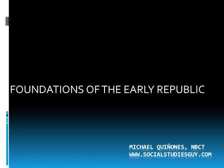 Michael Quiñones, NBCT WWW.SOCIALSTUDIESGUY.COM FOUNDATIONS OF THE EARLY REPUBLIC Michael Quiñones, NBCT WWW.SOCIALSTUDIESGUY.COM.