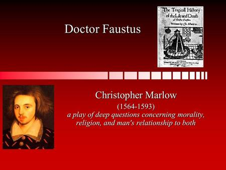 Doctor Faustus Christopher Marlow (1564-1593) a play of deep questions concerning morality, religion, and man's relationship to both.