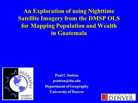 An Exploration of using Nighttime Satellite Imagery from the DMSP OLS for Mapping Population and Wealth in Guatemala Paul C.Sutton Department.
