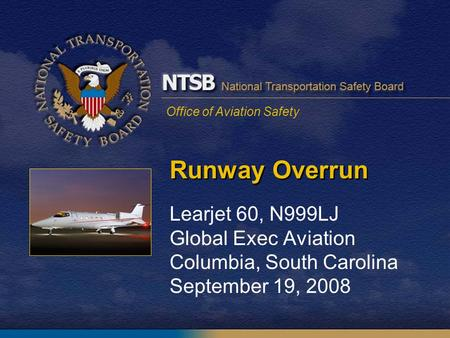 Office of Aviation Safety Runway Overrun Learjet 60, N999LJ Global Exec Aviation Columbia, South Carolina September 19, 2008.