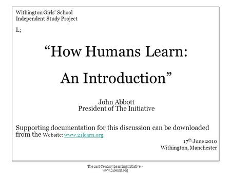 "The 21st Century Learning Initiative - www.21learn.org Withington Girls' School Independent Study Project L; ""How Humans Learn: An Introduction"" John Abbott."
