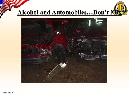 Slide 1 of 15 Alcohol and Automobiles…Don't Mix Slide 2 of 15 Alcohol and Automobiles Every year In the U.S. thousands of people are killed and critically.