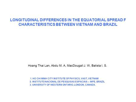 LONGITUDINAL DIFFERENCES IN THE EQUATORIAL SPREAD F CHARACTERISTICS BETWEEN VIETNAM AND BRAZIL Hoang Thai Lan, Abdu M. A, MacDougall J. W, Batista I.