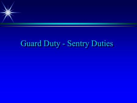 Guard Duty - Sentry Duties. Terminal Learning Objectives ä React to an inspecting officer. ä Challenge unknown person (s). ä Summon the Commander of Relief.