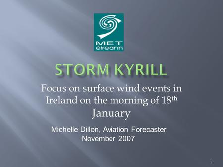 Focus on surface wind events in Ireland on the morning of 18 th January 1 Michelle Dillon, Aviation Forecaster November 2007.