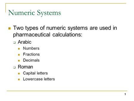 1 Numeric Systems Two types of numeric systems are used in pharmaceutical calculations:  Arabic Numbers Fractions Decimals  Roman Capital letters Lowercase.