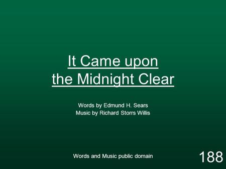 It Came upon the Midnight Clear Words by Edmund H. Sears Music by Richard Storrs Willis Words and Music public domain 188.