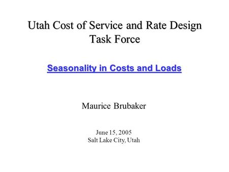 Utah Cost of Service and Rate Design Task Force Seasonality in Costs and Loads Maurice Brubaker June 15, 2005 Salt Lake City, Utah.