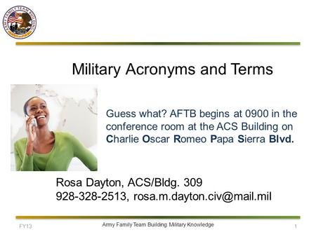 FY131 Army Family Team Building: Military Knowledge Military Acronyms and Terms Rosa Dayton, ACS/Bldg. 309 928-328-2513, Guess.