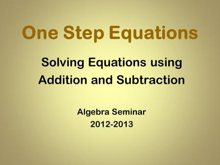 One Step Equations Solving Equations using Addition and Subtraction Algebra Seminar 2012-2013.