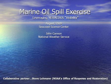"Marine Oil Spill Exercise Leveraging NERACOOS ""Visibility"" August, 2009 Seacoast Science Center John Cannon National Weather Service Collaborative partner…Steve."