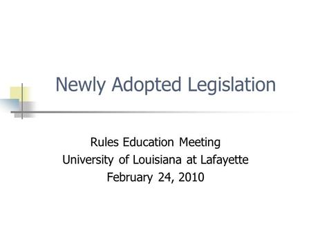 Newly Adopted Legislation Rules Education Meeting University of Louisiana at Lafayette February 24, 2010.