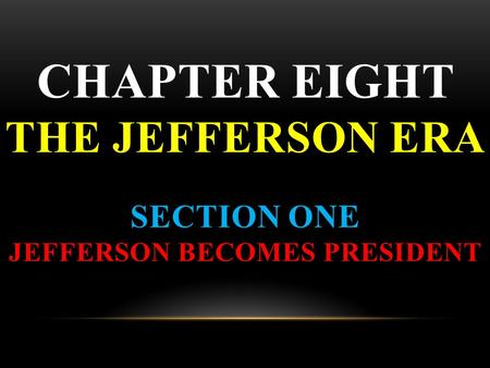 CHAPTER EIGHT THE JEFFERSON ERA SECTION ONE JEFFERSON BECOMES PRESIDENT.