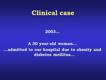 Clinical case 2003… A 30 year-old woman…...admitted to our hospital due to obesity and diabetes mellitus...
